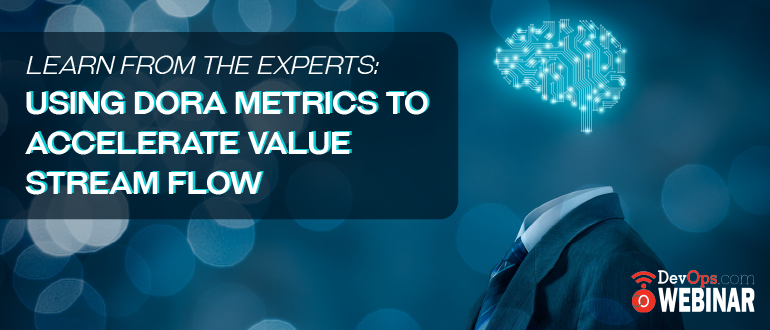 Learn from the Experts: Using DORA Metrics to Accelerate Value Stream Flow
